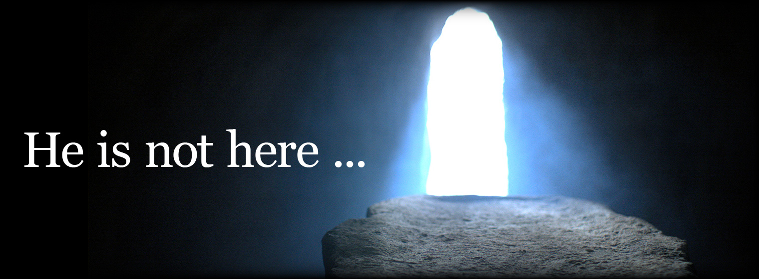 Easter - Tomb - He is not here ...